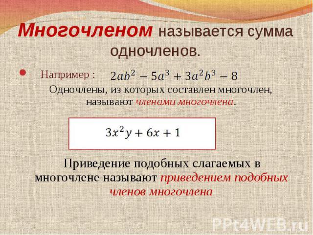 Многочленом называется сумма одночленов. Например : Одночлены, из которых составлен многочлен, называют членами многочлена. Приведение подобных слагаемых в многочлене называют приведением подобных членов многочлена