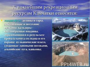 К важнейшим рекреационным ресурсам Камчатки относятся: ландшафты: долины и горы,