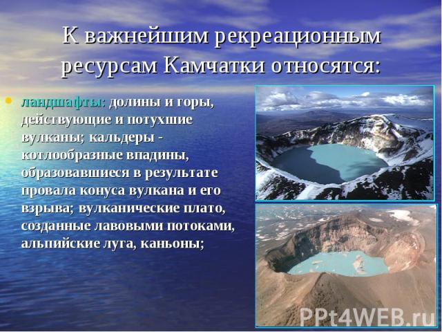 К важнейшим рекреационным ресурсам Камчатки относятся: ландшафты: долины и горы, действующие и потухшие вулканы; кальдеры - котлообразные впадины, образовавшиеся в результате провала конуса вулкана и его взрыва; вулканические плато, созданные лавовы…