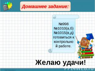 Домашнее задание: №998№1010(а,б)№1015(в,д)готовиться к контрольной работе. Желаю