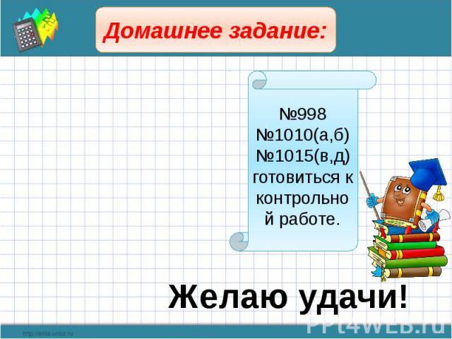 Домашнее задание: №998№1010(а,б)№1015(в,д)готовиться к контрольной работе. Желаю удачи!