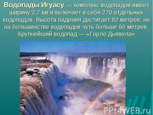 Водопады Игуасу — комплекс водопадов имеет ширину 2,7км и включает в себя 270 о