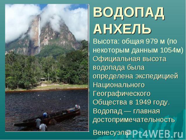ВОДОПАД АНХЕЛЬ Высота: общая 979 м (по некоторым данным 1054м) Официальная высота водопада была определена экспедицией Национального Географического Общества в 1949 году. Водопад — главная достопримечательность Венесуэлы.