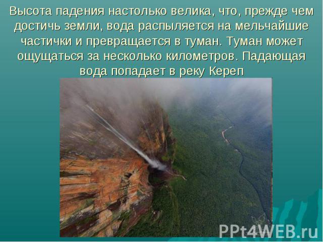 Высота падения настолько велика, что, прежде чем достичь земли, вода распыляется на мельчайшие частички и превращается в туман. Туман может ощущаться за несколько километров. Падающая вода попадает в реку Кереп