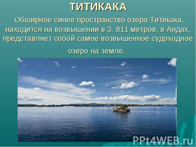 ТИТИКАКА Обширное синее пространство озера Титикака, находится на возвышении в 3. 811 метров, в Андах, представляет собой самое возвышенное судоходное озеро на земле.
