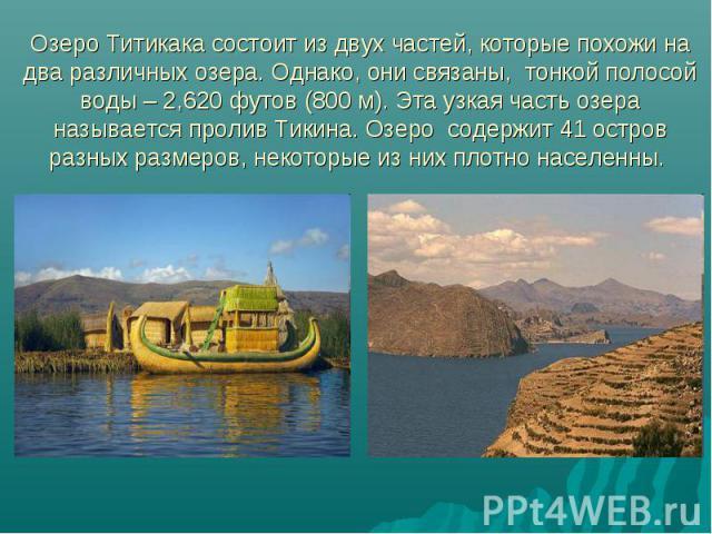 Озеро Титикака состоит из двух частей, которые похожи на два различных озера. Однако, они связаны, тонкой полосой воды – 2,620 футов (800 м). Эта узкая часть озера называется пролив Тикина. Озеро содержит 41 остров разных размеров, некоторые из ни…