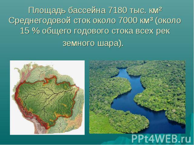Площадь бассейна 7180 тыс. км² Среднегодовой сток около 7000км³ (около 15% общего годового стока всех рек земного шара).