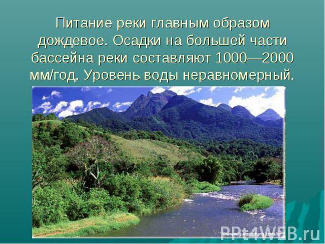 Питание реки главным образом дождевое. Осадки на большей части бассейна реки составляют 1000—2000 мм/год. Уровень воды неравномерный.