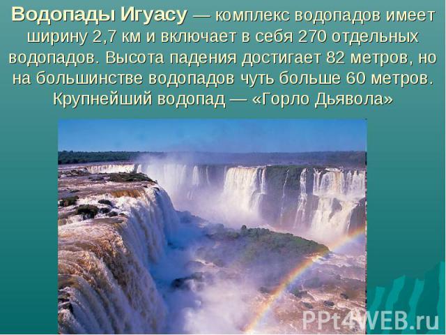 Водопады Игуасу — комплекс водопадов имеет ширину 2,7км и включает в себя 270 отдельных водопадов. Высота падения достигает 82 метров, но на большинстве водопадов чуть больше 60 метров. Крупнейший водопад— «Горло Дьявола»