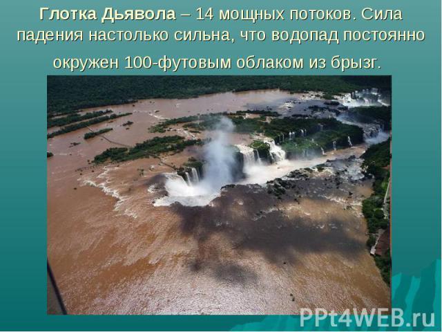 Глотка Дьявола – 14 мощных потоков. Сила падения настолько сильна, что водопад постоянно окружен 100-футовым облаком из брызг.