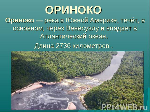 ОРИНОКО Ориноко — река в Южной Америке, течёт, в основном, через Венесуэлу и впадает в Атлантический океан. Длина 2736 километров .