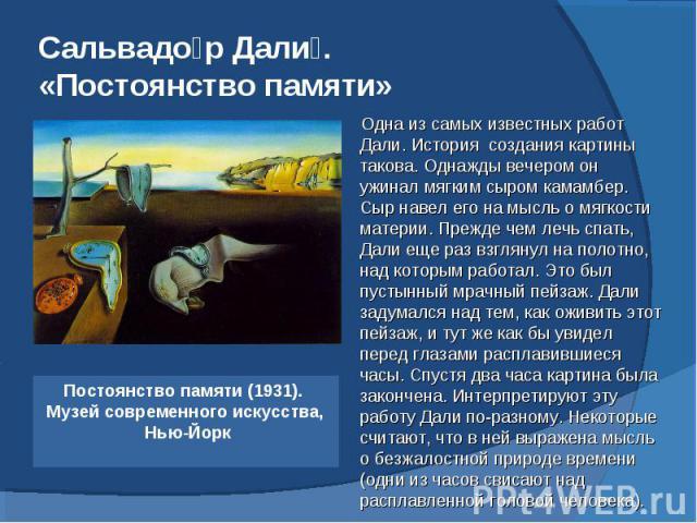 Сальвадор Дали. «Постоянство памяти» Постоянство памяти (1931). Музей современного искусства, Нью-Йорк Одна из самых известных работ Дали. История создания картины такова. Однажды вечером он ужинал мягким сыром камамбер. Сыр навел его на мысль о мяг…