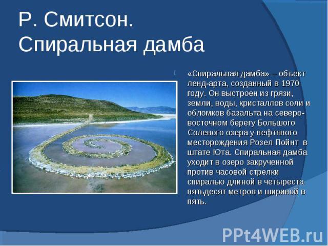 Р. Смитсон. Спиральная дамба «Спиральная дамба» – объект ленд-арта, созданный в 1970 году. Он выстроен из грязи, земли, воды, кристаллов соли и обломков базальта на северо-восточном берегу Большого Соленого озера у нефтяного месторождения Розел Пойн…
