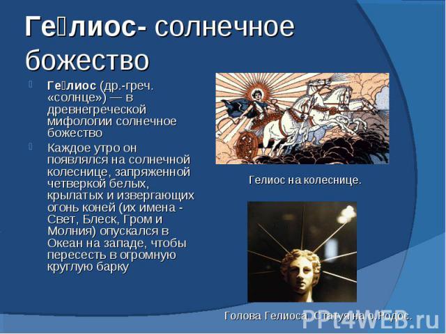 Гелиос- солнечное божество Гелиос (др.-греч. «солнце»)— в древнегреческой мифологии солнечное божествоКаждое утро он появлялся на солнечной колеснице, запряженной четверкой белых, крылатых и извергающих огонь коней (их имена - Свет, Блеск, Гром и М…