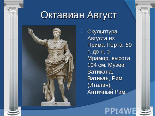 Октавиан Август Скульптура Августа из Прима-Порта, 50 г. до н. э. Мрамор, высота 104 см. Музеи Ватикана, Ватикан, Рим (Италия). Античный Рим.