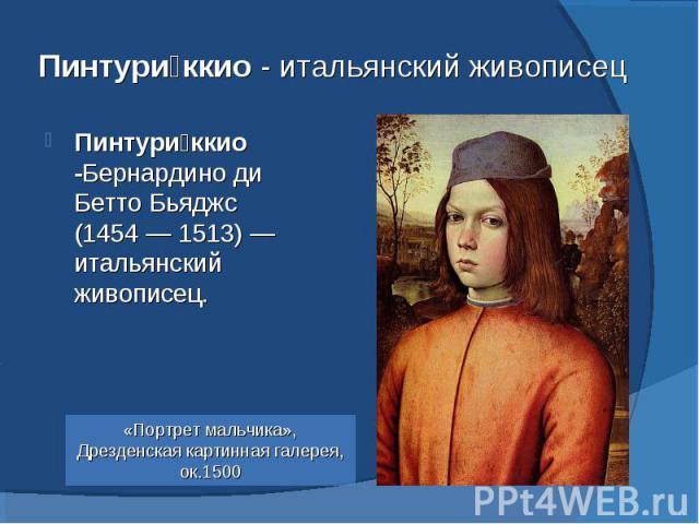 Пинтуриккио - итальянский живописец Пинтуриккио -Бернардино ди Бетто Бьяджс (1454— 1513)— итальянский живописец. «Портрет мальчика», Дрезденская картинная галерея, ок.1500