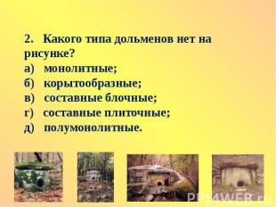 2. Какого типа дольменов нет на рисунке?а) монолитные;б) корытообразные;в) соста