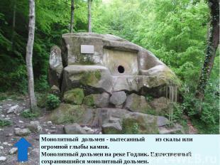 Монолитный дольмен - вытесанный из скалы или огромной глыбы камня.Монолитный дол