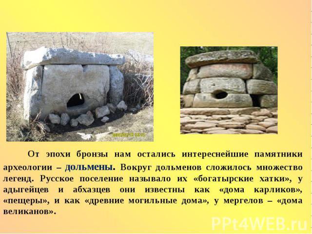 От эпохи бронзы нам остались интереснейшие памятники археологии – дольмены. Вокруг дольменов сложилось множество легенд. Русское поселение называло их «богатырские хатки», у адыгейцев и абхазцев они известны как «дома карликов», «пещеры», и как «дре…