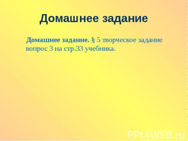 Домашнее задание. § 5 творческое задание вопрос 3 на стр.33 учебника.