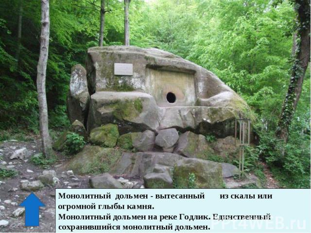 Монолитный дольмен - вытесанный из скалы или огромной глыбы камня.Монолитный дольмен на реке Годлик. Единственный сохранившийся монолитный дольмен.