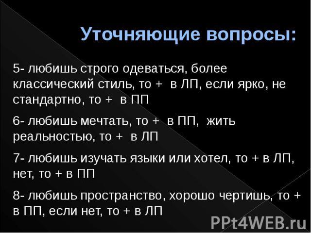 Уточняющие вопросы:5- любишь строго одеваться, более классический стиль, то + в ЛП, если ярко, не стандартно, то + в ПП6- любишь мечтать, то + в ПП, жить реальностью, то + в ЛП7- любишь изучать языки или хотел, то + в ЛП, нет, то + в ПП8- любишь про…