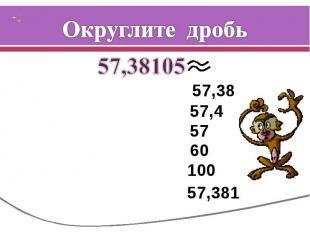 Округлите дробь 57,38105