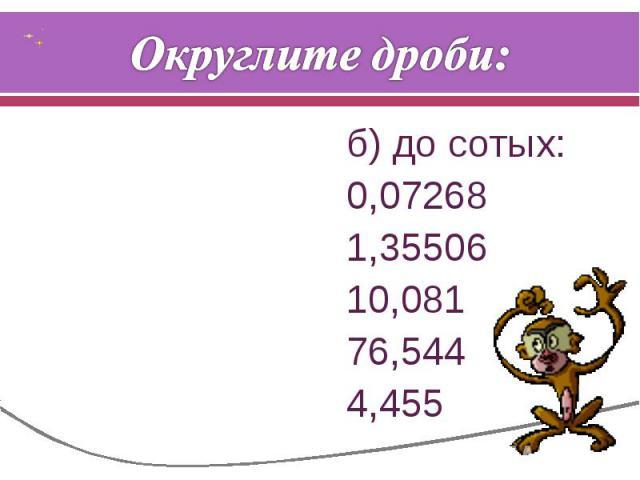 Округлите дроби: б) до сотых:0,072681,3550610,08176,5444,455