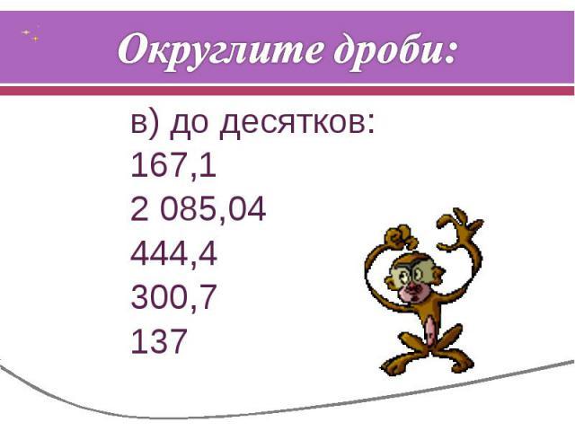 Округлите дроби: в) до десятков:167,12 085,04444,4300,7137