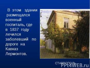 В этом здании размещался военный госпиталь, где в 1837 году лечился заболевший п