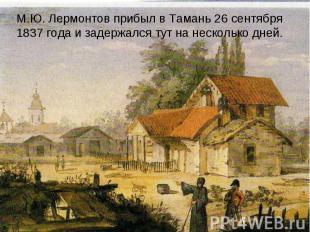 М.Ю. Лермонтов прибыл в Тамань 26 сентября 1837 года и задержался тут на несколь