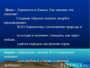 Цель : Лермонтов и Кавказ. Как связаны эти понятия? Создание образов сильных люд