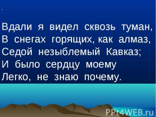 ,Вдали я видел сквозь туман,В снегах горящих, как алмаз,Седой незыблемый Кавказ;