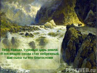 Тебе, Кавказ, суровый царь земли,Я посвящаю снова стих небрежный,Как сына ты его
