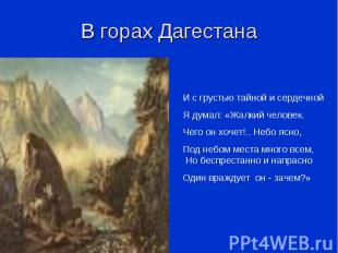 В горах Дагестана И с грустью тайной и сердечнойЯ думал: «Жалкий человек.Чего он