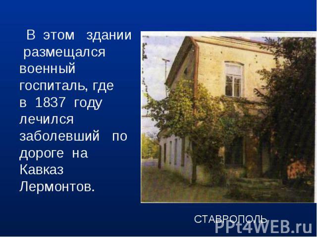 В этом здании размещался военный госпиталь, где в 1837 году лечился заболевший по дороге на Кавказ Лермонтов.