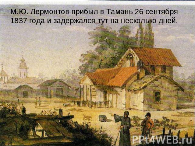 М.Ю. Лермонтов прибыл в Тамань 26 сентября 1837 года и задержался тут на несколько дней.