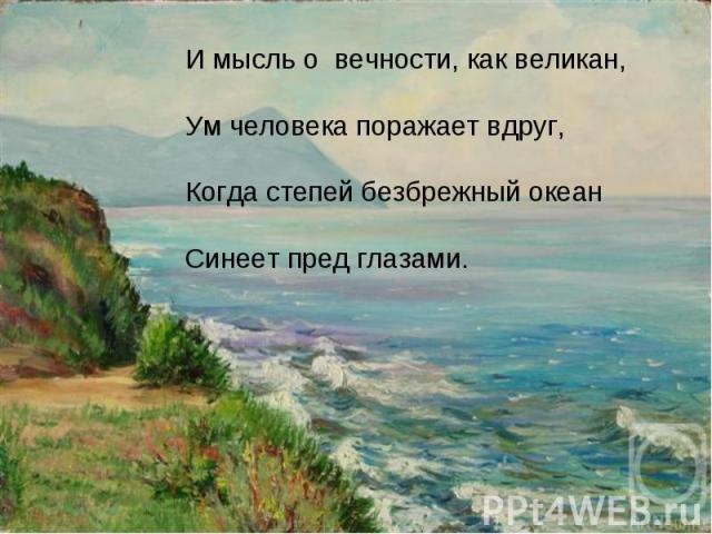И мысль о вечности, как великан,Ум человека поражает вдруг,Когда степей безбрежный океанСинеет пред глазами.