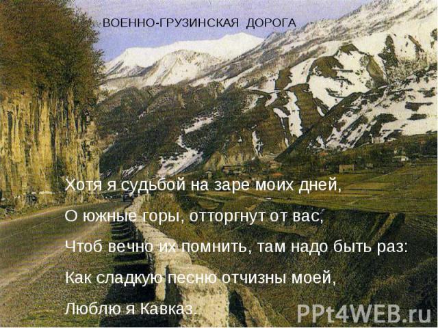 Хотя я судьбой на заре моих дней,О южные горы, отторгнут от вас,Чтоб вечно их помнить, там надо быть раз:Как сладкую песню отчизны моей,Люблю я Кавказ.