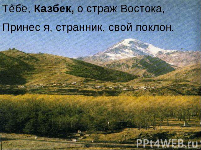 Тебе, Казбек, о страж Востока,Принес я, странник, свой поклон.