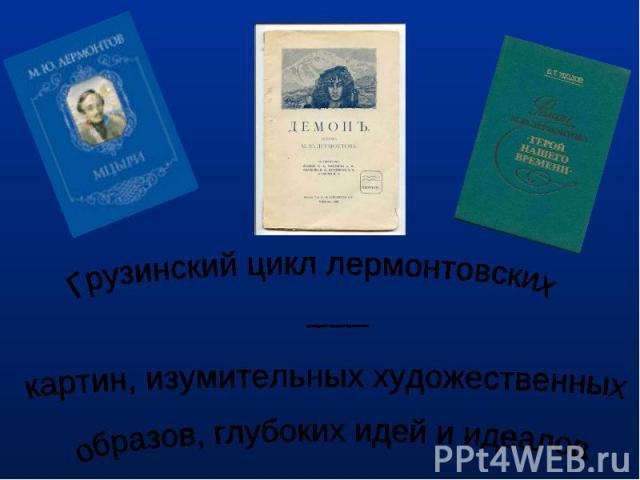 Грузинский цикл лермонтовских произведений – это целый мир поэтических картин, изумительных художественных образов, глубоких идей и идеалов.