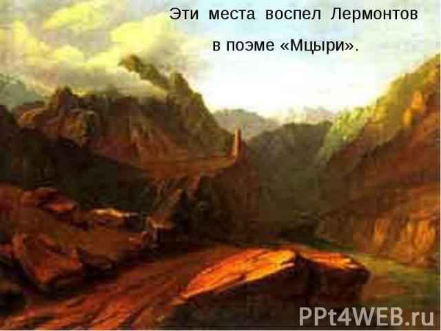 Эти места воспел Лермонтов в поэме «Мцыри».