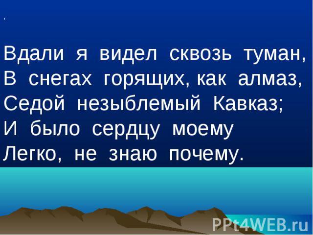 ,Вдали я видел сквозь туман,В снегах горящих, как алмаз,Седой незыблемый Кавказ;И было сердцу моемуЛегко, не знаю почему.