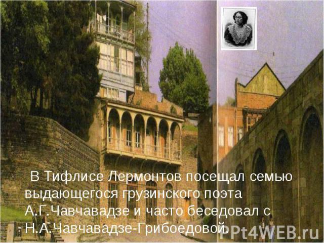 В Тифлисе Лермонтов посещал семью выдающегося грузинского поэта А.Г.Чавчавадзе и часто беседовал с Н.А.Чавчавадзе-Грибоедовой.