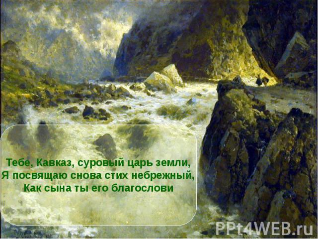 Тебе, Кавказ, суровый царь земли,Я посвящаю снова стих небрежный,Как сына ты его благослови
