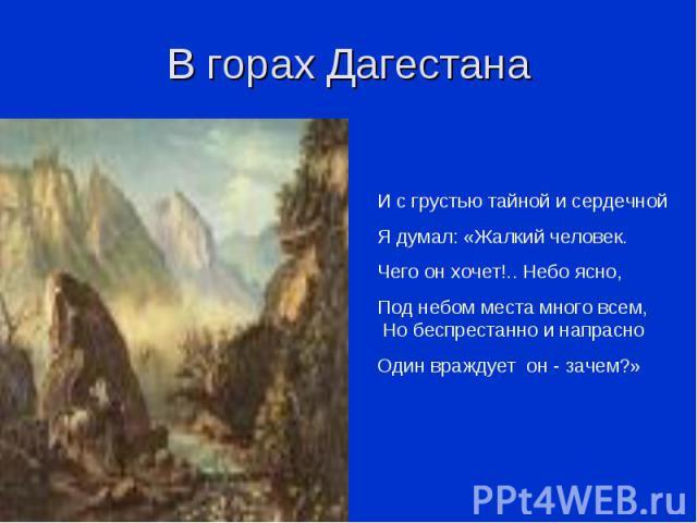 В горах Дагестана И с грустью тайной и сердечнойЯ думал: «Жалкий человек.Чего он хочет!.. Небо ясно,Под небом места много всем, Но беспрестанно и напрасноОдин враждует он - зачем?»
