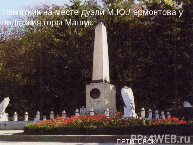 Памятник на месте дуэли М.Ю.Лермонтова у подножия горы Машук.