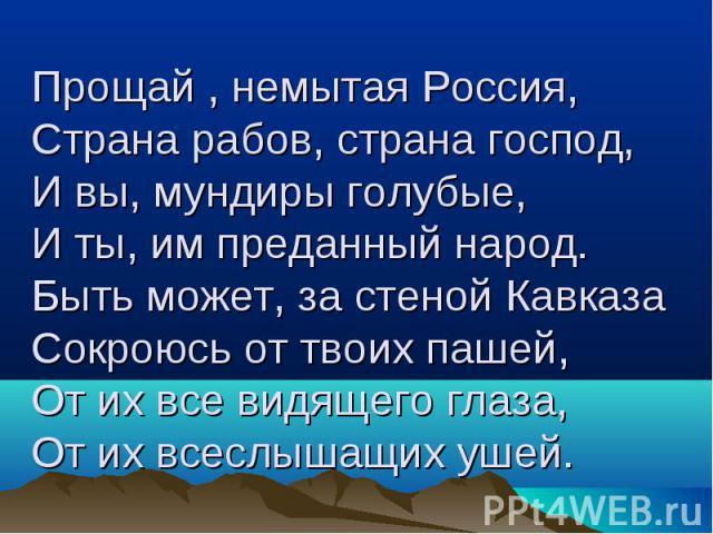 Прощай , немытая Россия, Страна рабов, страна господ, И вы, мундиры голубые, И ты, им преданный народ. Быть может, за стеной Кавказа Сокроюсь от твоих пашей, От их все видящего глаза, От их всеслышащих ушей.