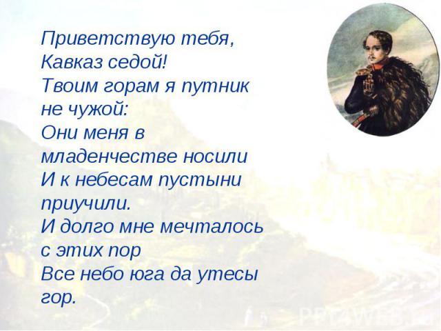 Приветствую тебя, Кавказ седой!Твоим горам я путник не чужой:Они меня в младенчестве носилиИ к небесам пустыни приучили.И долго мне мечталось с этих порВсе небо юга да утесы гор.