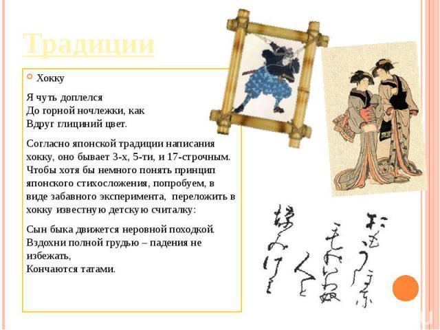 Традиции ХоккуЯ чуть доплелсяДо горной ночлежки, какВдруг глициний цвет.Согласно японской традиции написания хокку, оно бывает 3-х, 5-ти, и 17-строчным. Чтобы хотя бы немного понять принцип японского стихосложения, попробуем, в виде забавного экспе…